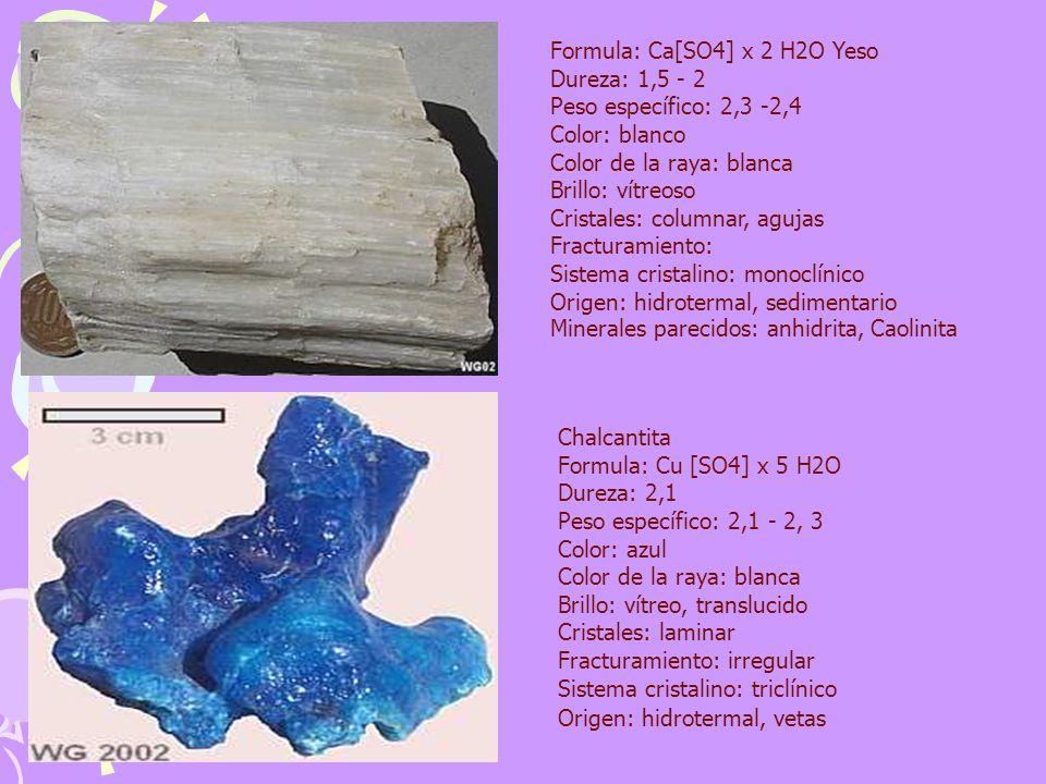 Formula: Ca[SO4] x 2 H2O Yeso Dureza: 1,5 - 2 Peso específico: 2,3 -2,4 Color: blanco Color de la raya: blanca Brillo: vítreoso Cristales: columnar, agujas Fracturamiento: Sistema cristalino: monoclínico Origen: hidrotermal, sedimentario Minerales parecidos: anhidrita, Caolinita